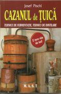 Cazanul de tuica. Tehnici de fermentare, tehnici de distilare | Autor: Josef Pischl