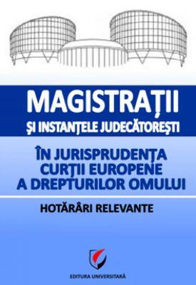 Magistratii si instantele judecatoresti in jurisprudenta Curtii Europene a Drepturilor Omului. Hotarari relevante