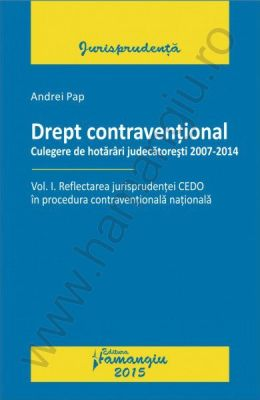 Drept contraventional. Reflectarea jurisprudentei CEDO in procedura contraventionala nationala. Vol. I   Culegere de hotarari judecatoresti 2007-2014