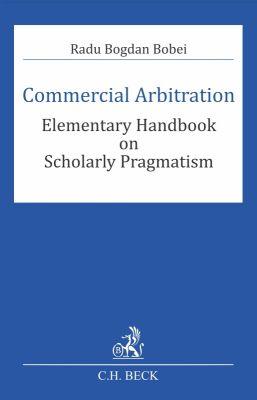 Commercial Arbitration. Elementary Handbook on Scholarly Pragmatism   Autor: Bobei Radu Bogdan