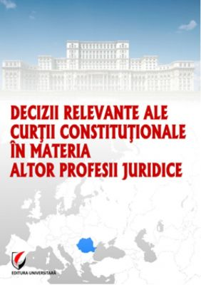 Decizii relevante ale Curtii Constitutionale in materia altor profesii juridice, Editia I, 2013 | Autor: Dragos Calin