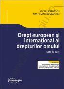 Drept european si international al drepturilor omului. Note de curs (Cuprinde principalele documente internationale si regionale in domeniul drepturilor omului)