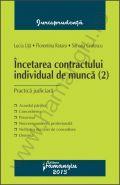 Incetarea contractului individual de munca (2). Practica judiciara | Autori: Lucia Uta, Florentina Rotaru, Simona Cristescu
